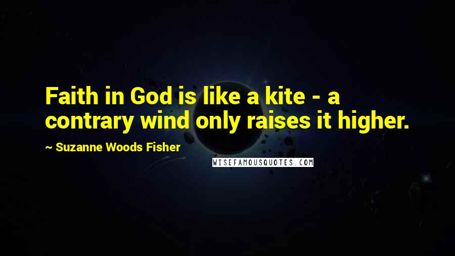 Suzanne Woods Fisher quotes: Faith in God is like a kite - a contrary wind only raises it higher.