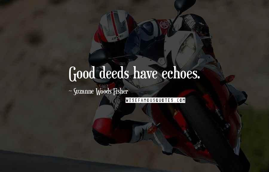 Suzanne Woods Fisher quotes: Good deeds have echoes.
