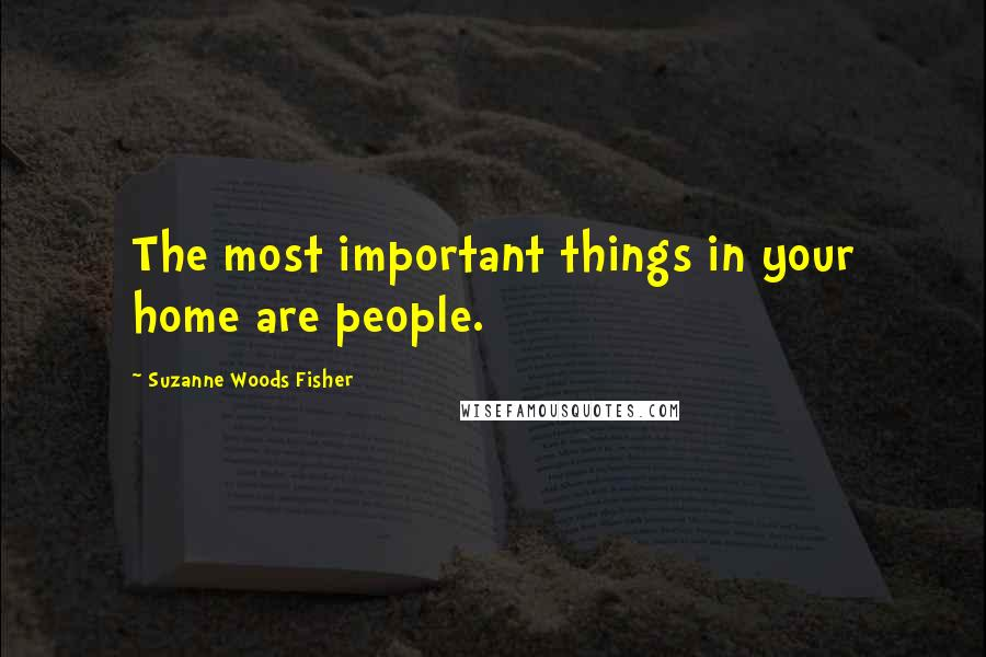 Suzanne Woods Fisher quotes: The most important things in your home are people.