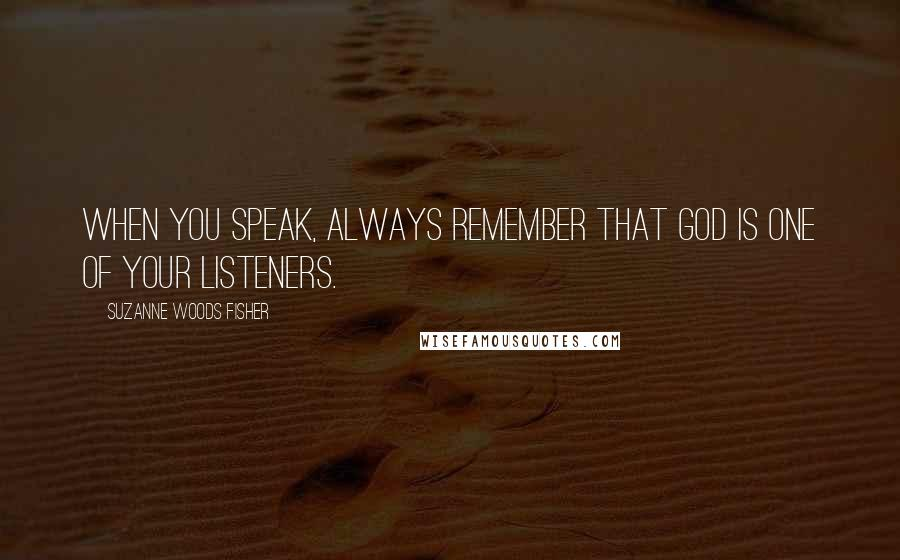 Suzanne Woods Fisher quotes: When you speak, always remember that God is one of your listeners.