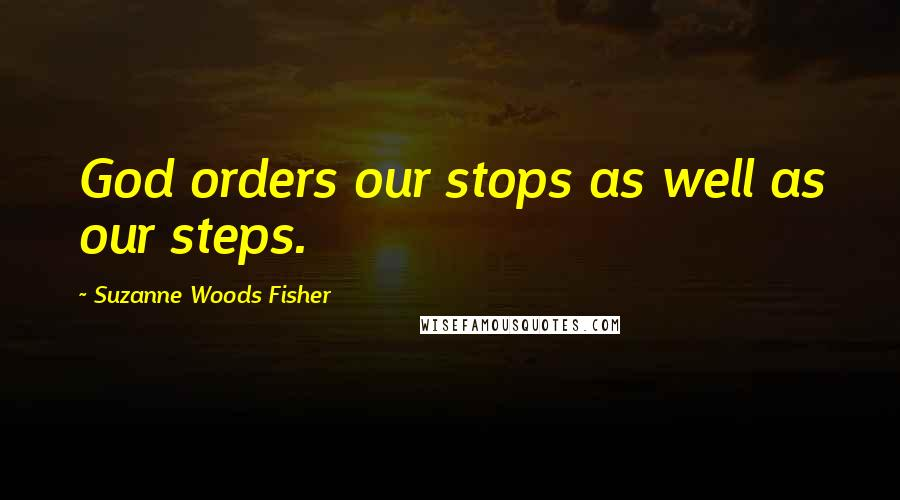 Suzanne Woods Fisher quotes: God orders our stops as well as our steps.