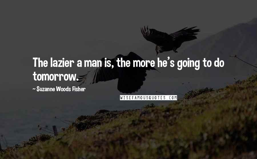 Suzanne Woods Fisher quotes: The lazier a man is, the more he's going to do tomorrow.
