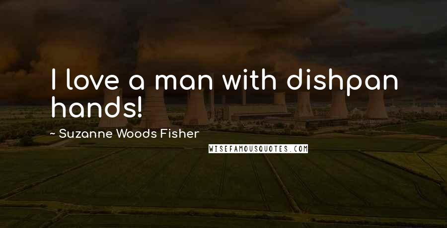 Suzanne Woods Fisher quotes: I love a man with dishpan hands!