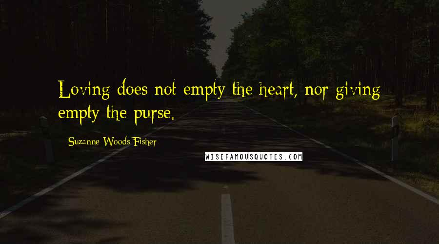 Suzanne Woods Fisher quotes: Loving does not empty the heart, nor giving empty the purse.