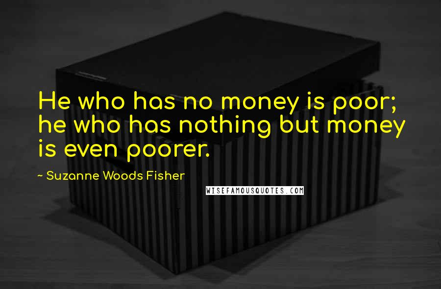 Suzanne Woods Fisher quotes: He who has no money is poor; he who has nothing but money is even poorer.