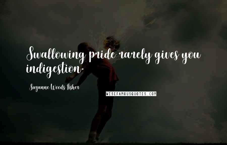 Suzanne Woods Fisher quotes: Swallowing pride rarely gives you indigestion.