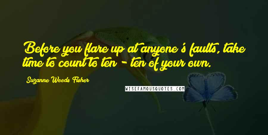 Suzanne Woods Fisher quotes: Before you flare up at anyone's faults, take time to count to ten - ten of your own.