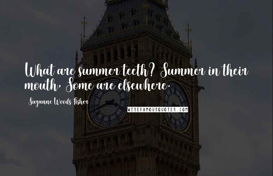 Suzanne Woods Fisher quotes: What are summer teeth? Summer in their mouth, Some are elsewhere.