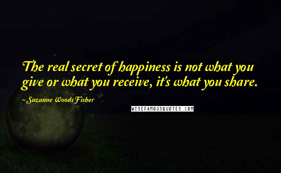 Suzanne Woods Fisher quotes: The real secret of happiness is not what you give or what you receive, it's what you share.