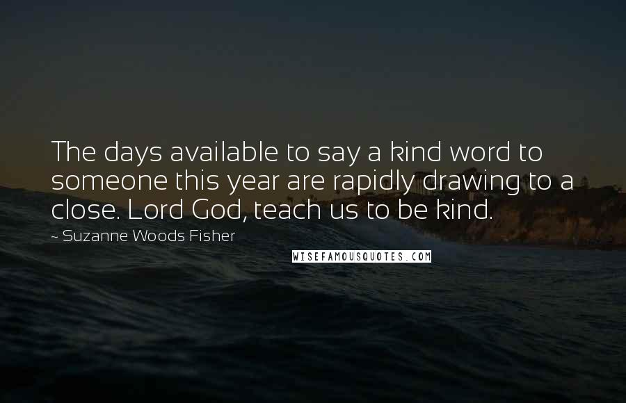 Suzanne Woods Fisher quotes: The days available to say a kind word to someone this year are rapidly drawing to a close. Lord God, teach us to be kind.