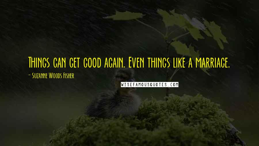 Suzanne Woods Fisher quotes: Things can get good again. Even things like a marriage.