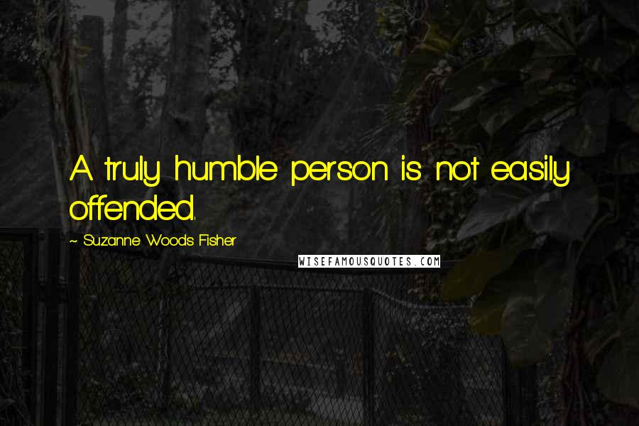 Suzanne Woods Fisher quotes: A truly humble person is not easily offended.