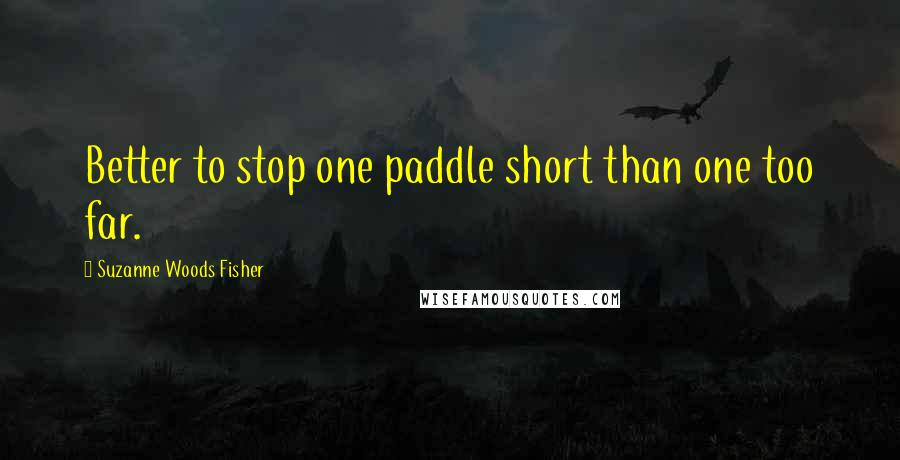 Suzanne Woods Fisher quotes: Better to stop one paddle short than one too far.