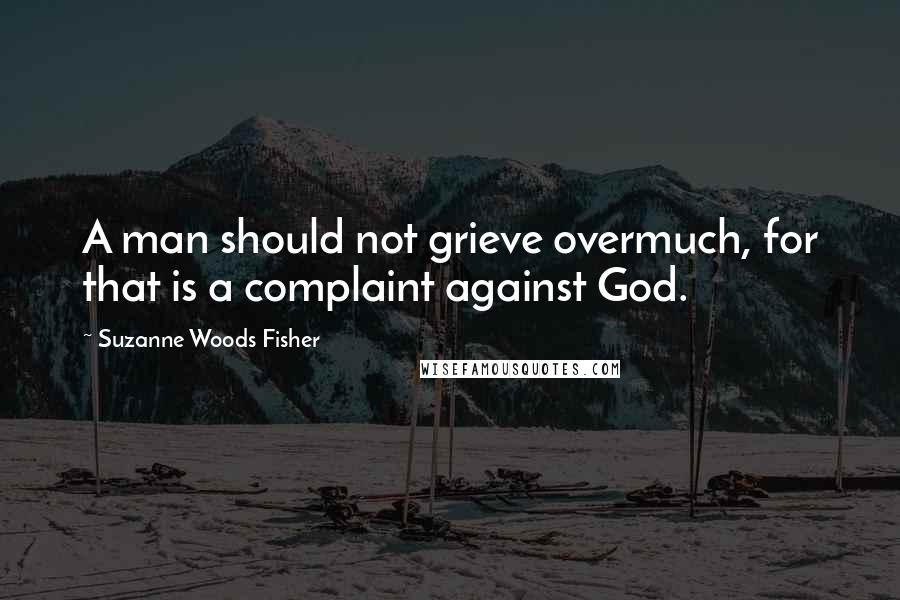 Suzanne Woods Fisher quotes: A man should not grieve overmuch, for that is a complaint against God.