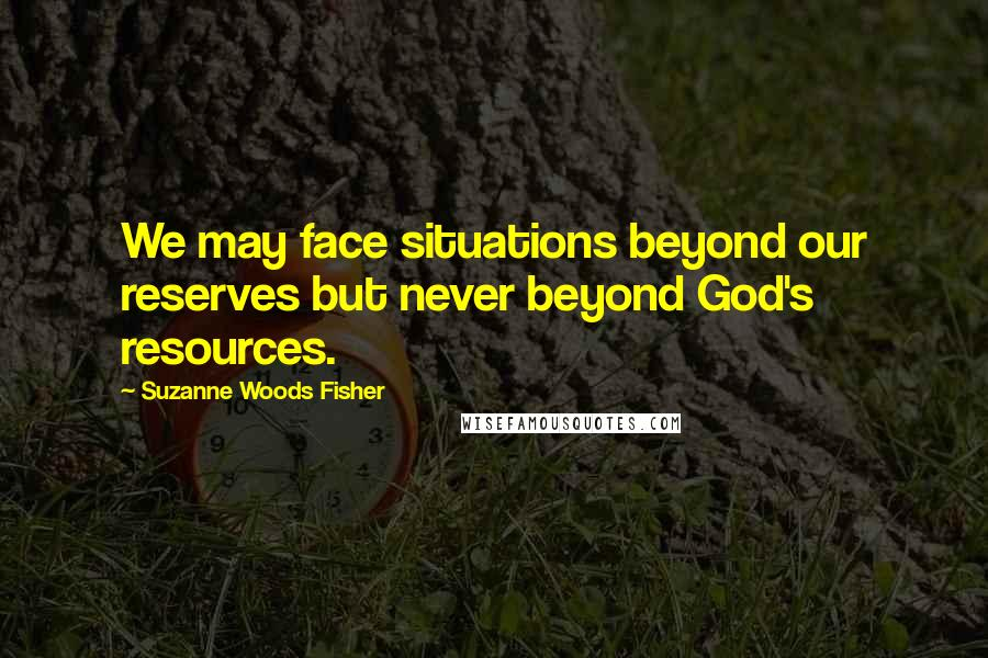 Suzanne Woods Fisher quotes: We may face situations beyond our reserves but never beyond God's resources.