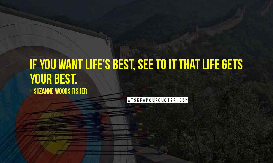 Suzanne Woods Fisher quotes: If you want life's best, see to it that life gets your best.