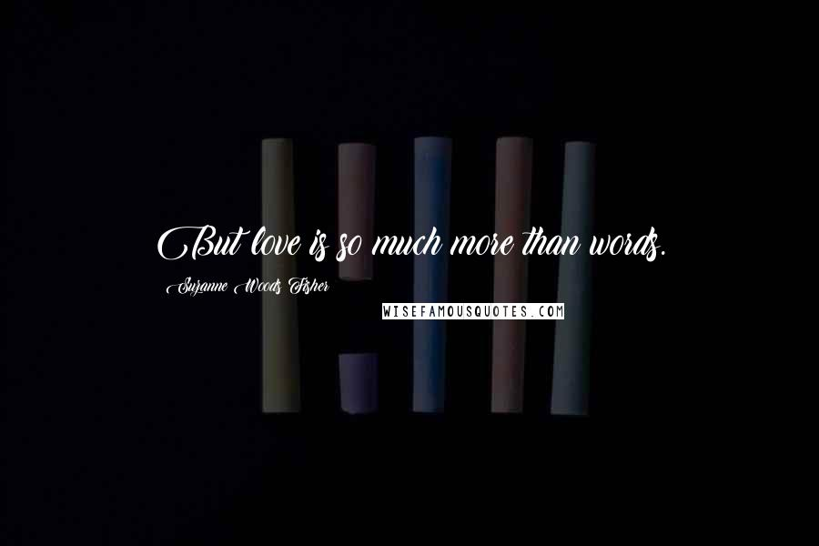 Suzanne Woods Fisher quotes: But love is so much more than words.