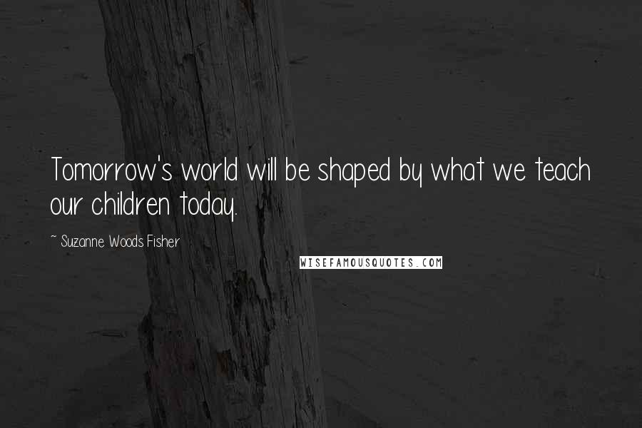 Suzanne Woods Fisher quotes: Tomorrow's world will be shaped by what we teach our children today.