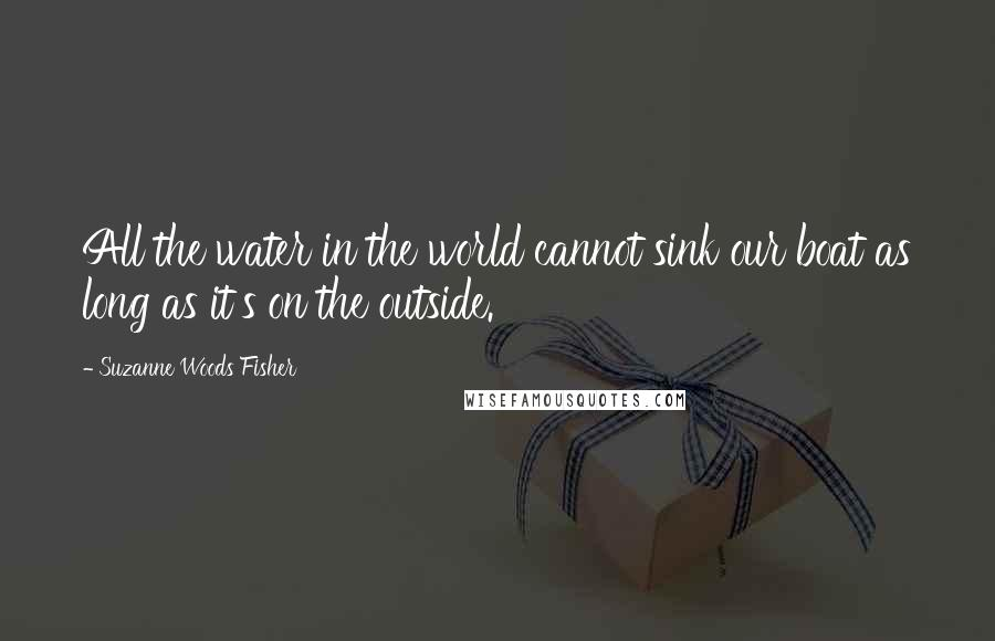 Suzanne Woods Fisher quotes: All the water in the world cannot sink our boat as long as it's on the outside.