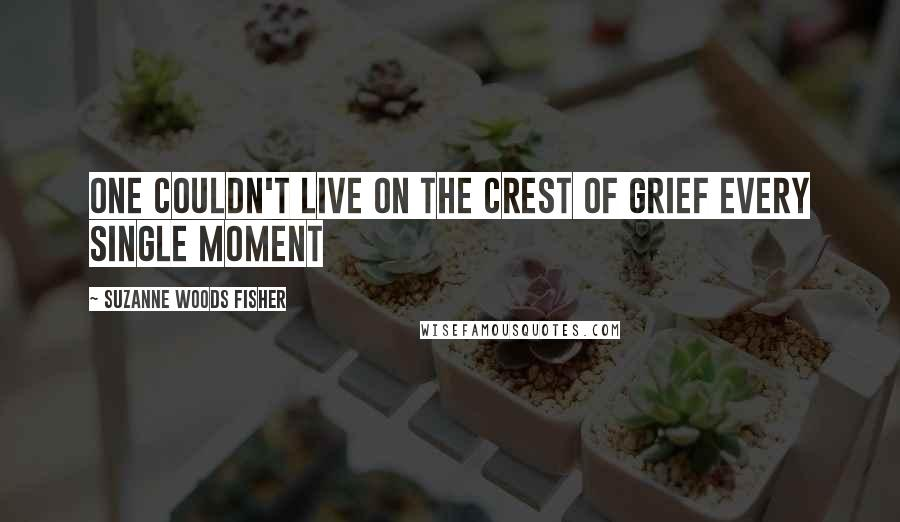 Suzanne Woods Fisher quotes: One couldn't live on the crest of grief every single moment