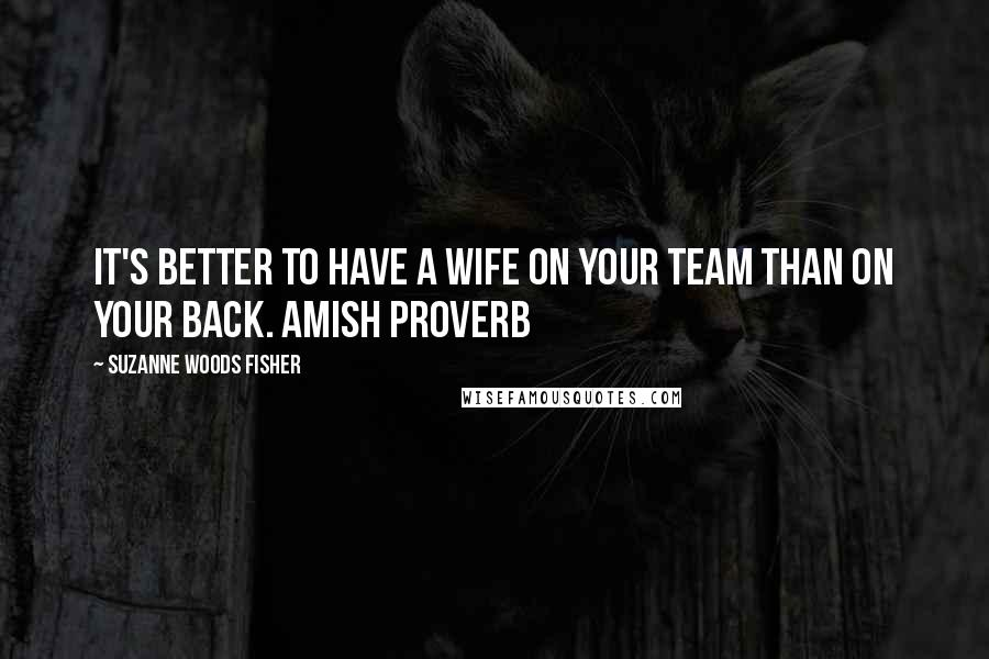 Suzanne Woods Fisher quotes: It's better to have a wife on your team than on your back. Amish Proverb