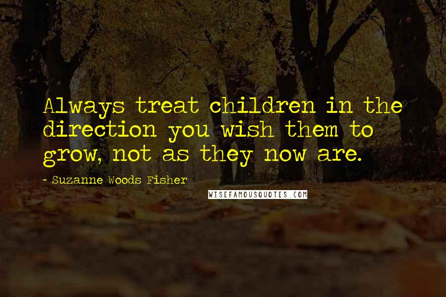 Suzanne Woods Fisher quotes: Always treat children in the direction you wish them to grow, not as they now are.