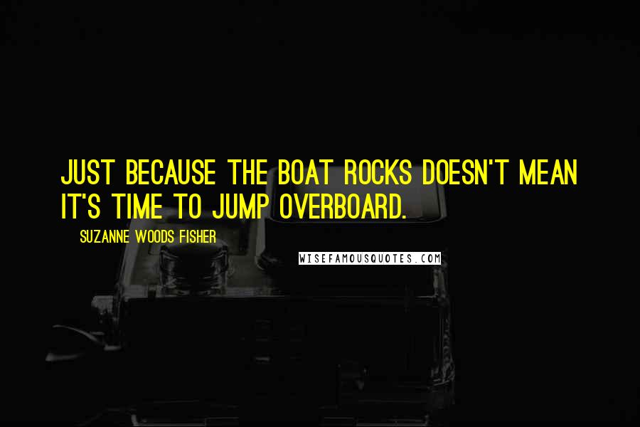 Suzanne Woods Fisher quotes: Just because the boat rocks doesn't mean it's time to jump overboard.
