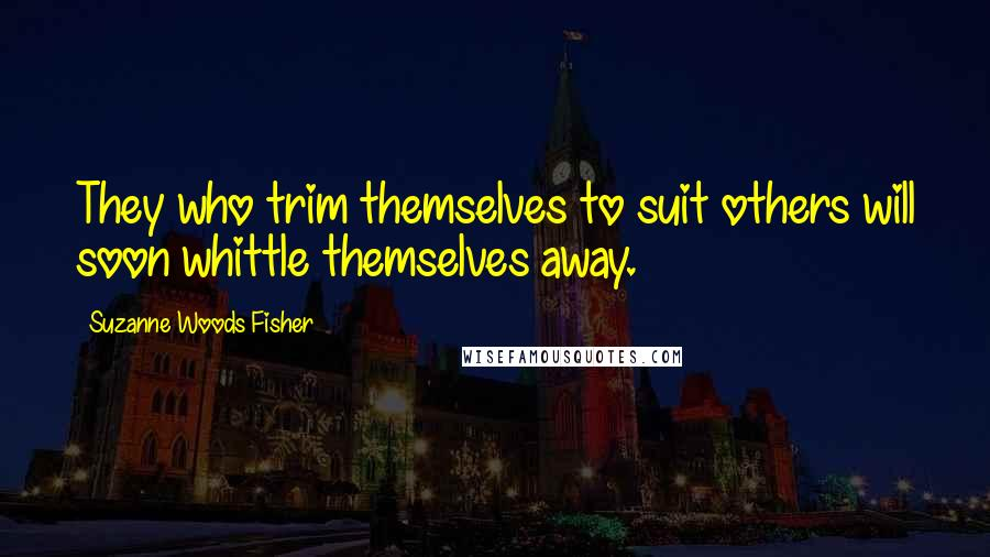 Suzanne Woods Fisher quotes: They who trim themselves to suit others will soon whittle themselves away.