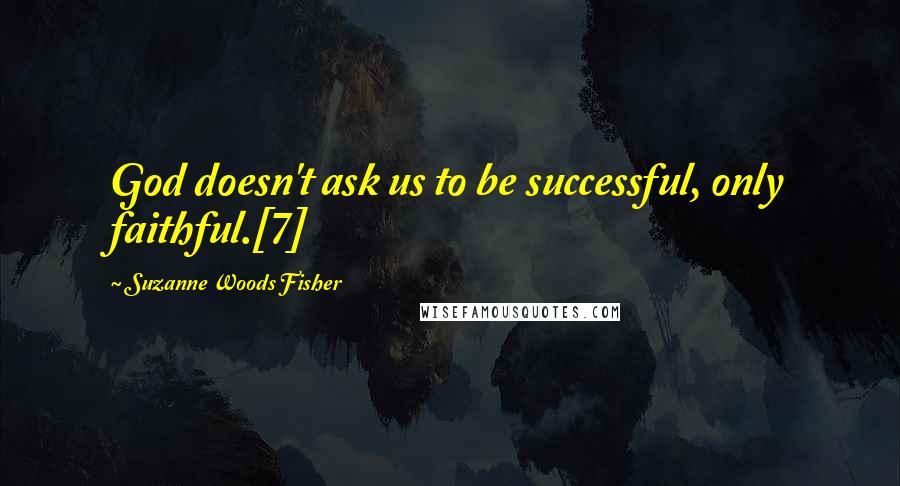 Suzanne Woods Fisher quotes: God doesn't ask us to be successful, only faithful.[7]