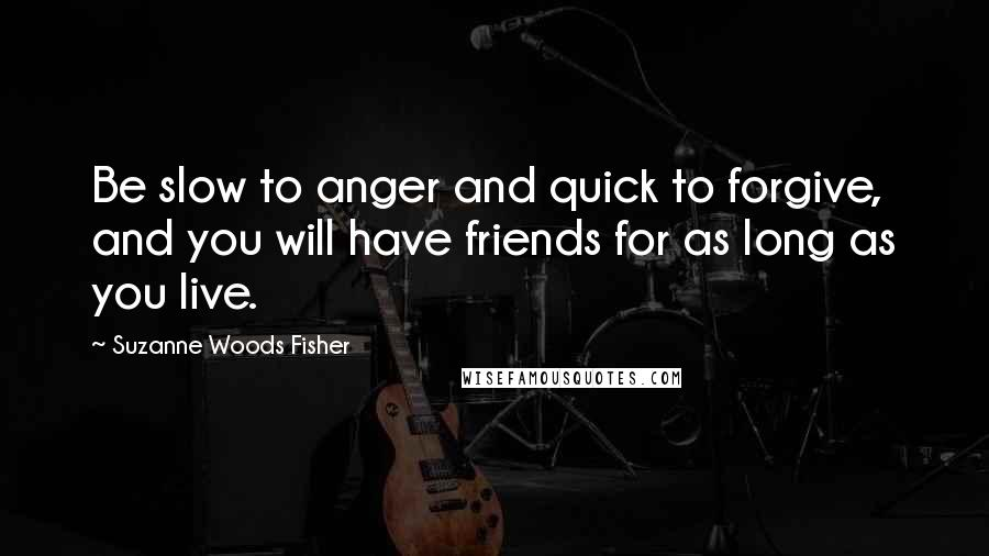 Suzanne Woods Fisher quotes: Be slow to anger and quick to forgive, and you will have friends for as long as you live.