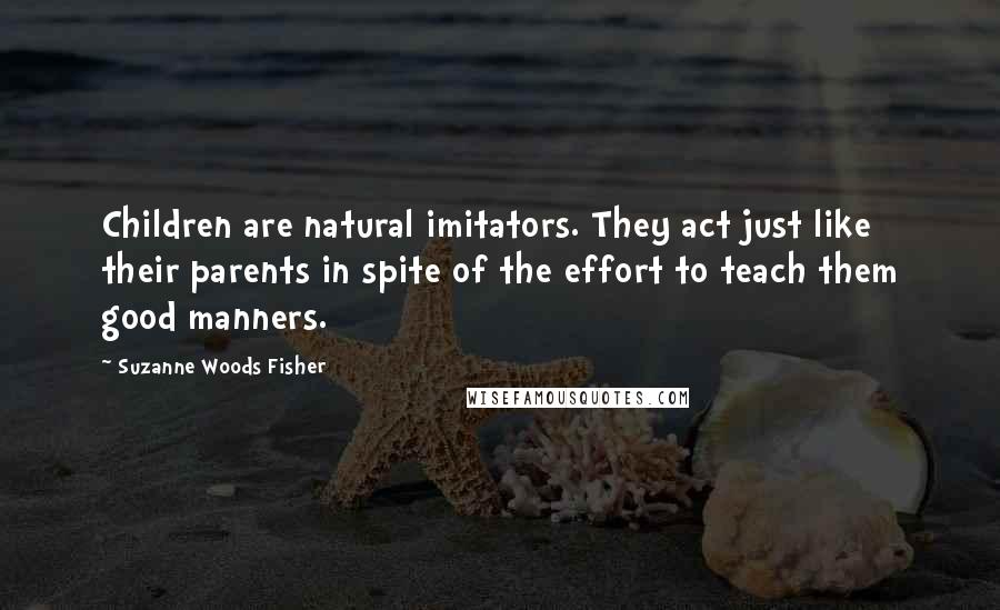 Suzanne Woods Fisher quotes: Children are natural imitators. They act just like their parents in spite of the effort to teach them good manners.