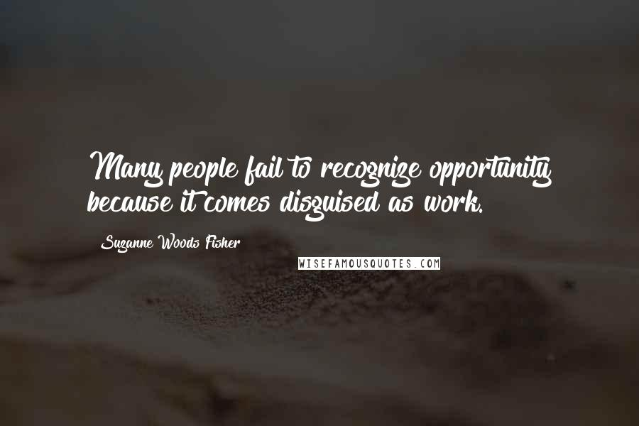 Suzanne Woods Fisher quotes: Many people fail to recognize opportunity because it comes disguised as work.