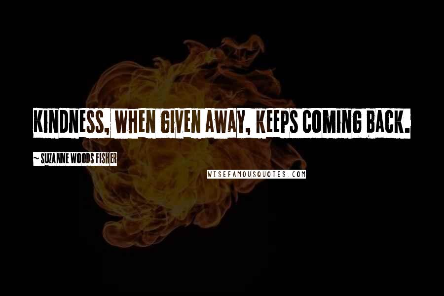 Suzanne Woods Fisher quotes: Kindness, when given away, keeps coming back.