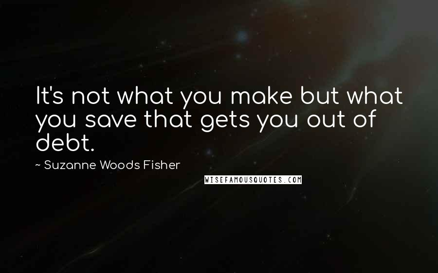 Suzanne Woods Fisher quotes: It's not what you make but what you save that gets you out of debt.