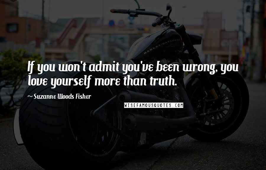 Suzanne Woods Fisher quotes: If you won't admit you've been wrong, you love yourself more than truth.