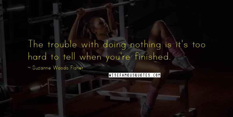 Suzanne Woods Fisher quotes: The trouble with doing nothing is it's too hard to tell when you're finished.