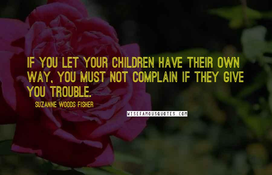 Suzanne Woods Fisher quotes: If you let your children have their own way, you must not complain if they give you trouble.
