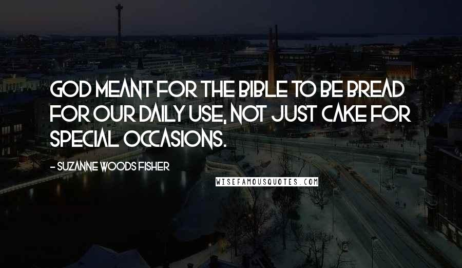 Suzanne Woods Fisher quotes: God meant for the Bible to be bread for our daily use, not just cake for special occasions.