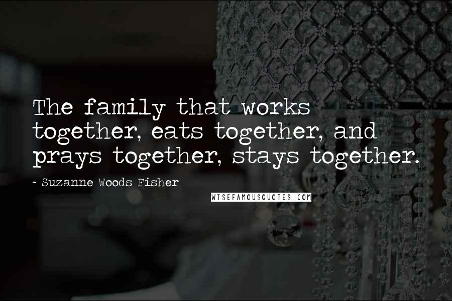 Suzanne Woods Fisher quotes: The family that works together, eats together, and prays together, stays together.