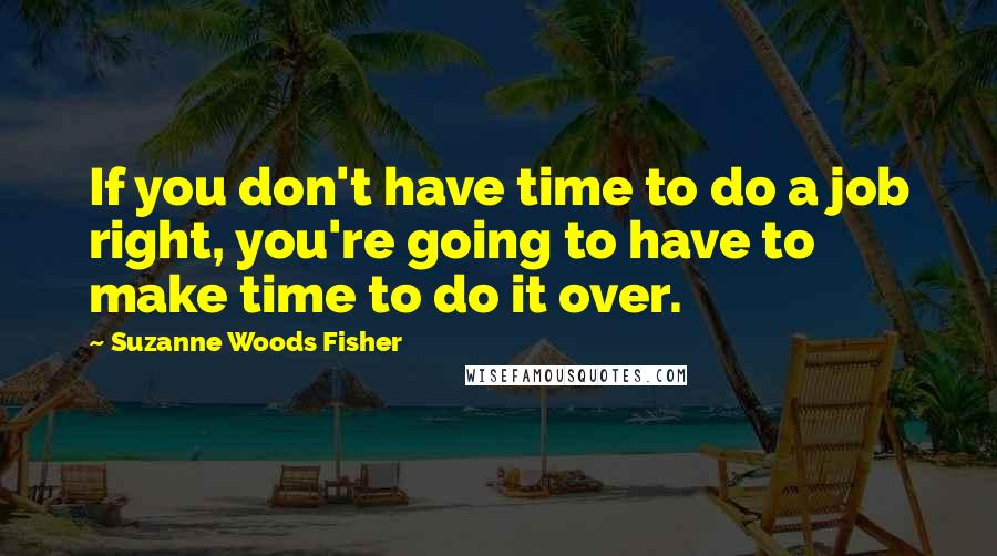Suzanne Woods Fisher quotes: If you don't have time to do a job right, you're going to have to make time to do it over.