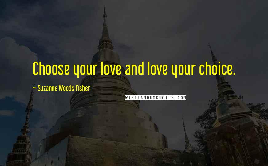 Suzanne Woods Fisher quotes: Choose your love and love your choice.