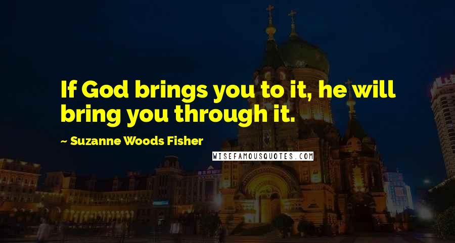 Suzanne Woods Fisher quotes: If God brings you to it, he will bring you through it.
