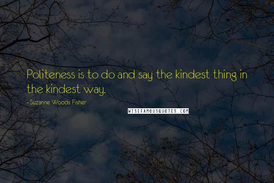 Suzanne Woods Fisher quotes: Politeness is to do and say the kindest thing in the kindest way.