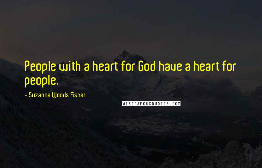 Suzanne Woods Fisher quotes: People with a heart for God have a heart for people.
