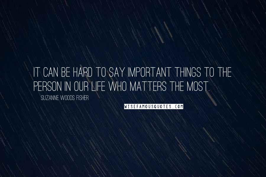 Suzanne Woods Fisher quotes: It can be hard to say important things to the person in our life who matters the most.
