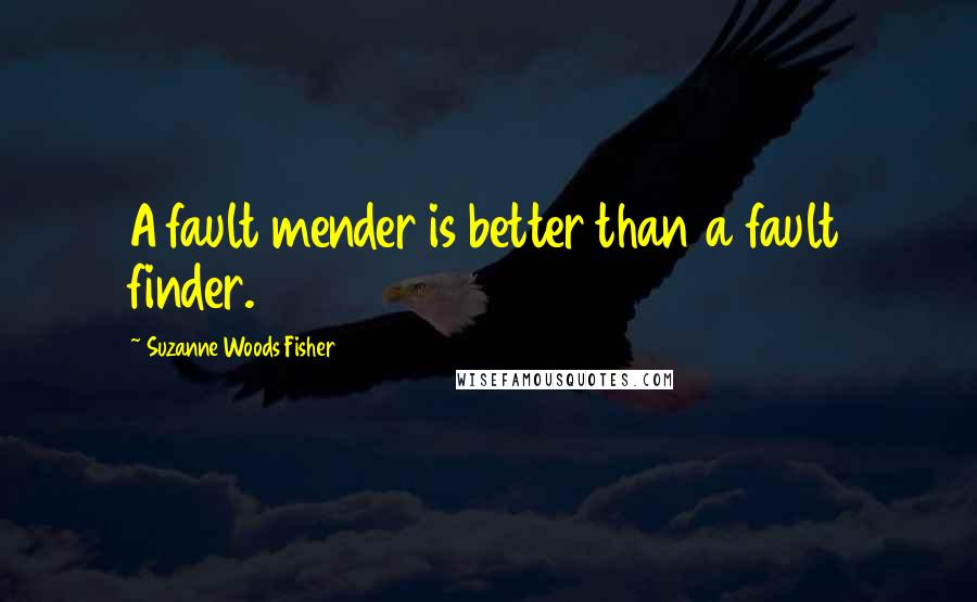 Suzanne Woods Fisher quotes: A fault mender is better than a fault finder.