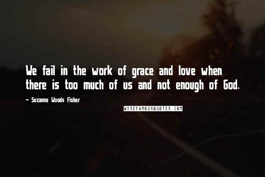 Suzanne Woods Fisher quotes: We fail in the work of grace and love when there is too much of us and not enough of God.