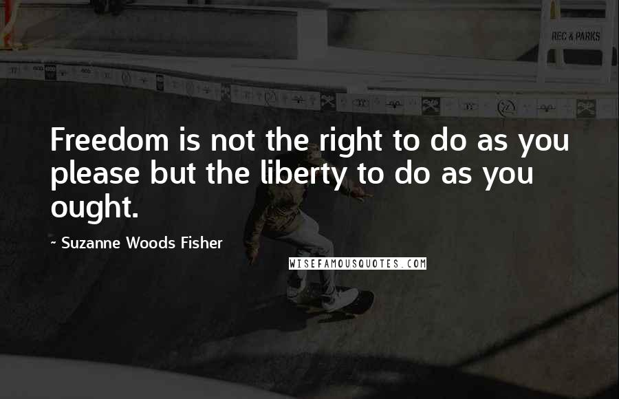 Suzanne Woods Fisher quotes: Freedom is not the right to do as you please but the liberty to do as you ought.