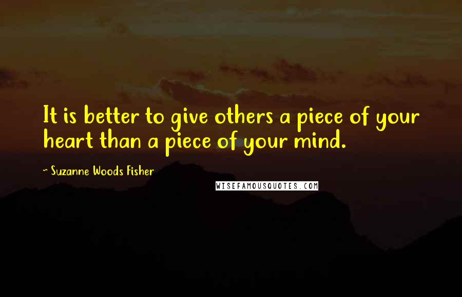 Suzanne Woods Fisher quotes: It is better to give others a piece of your heart than a piece of your mind.