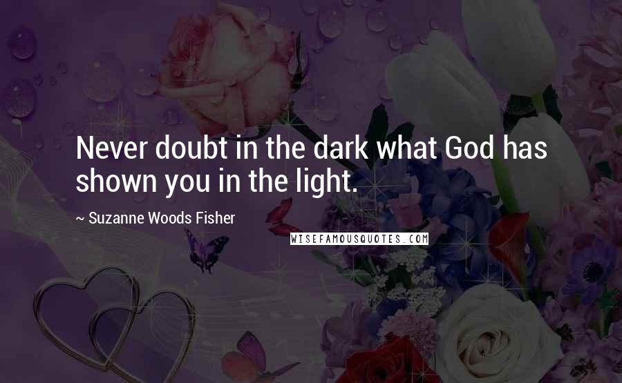 Suzanne Woods Fisher quotes: Never doubt in the dark what God has shown you in the light.